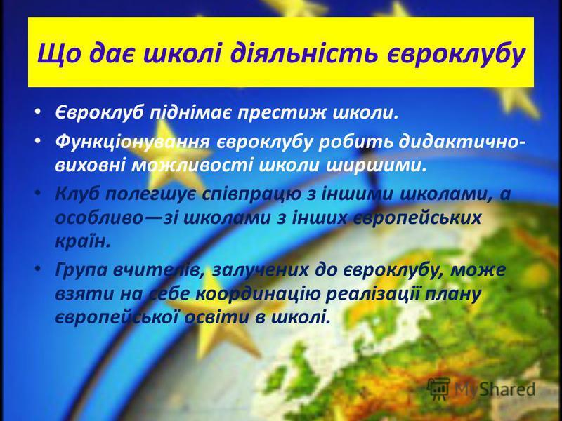 Що дає школі діяльність євроклубу Євроклуб піднімає престиж школи. Функціонування євроклубу робить дидактично- виховні можливості школи ширшими. Клуб полегшує співпрацю з іншими школами, а особливозі школами з інших європейських країн. Група вчителів