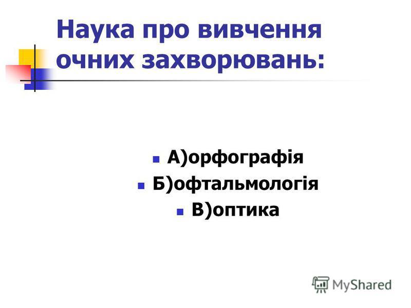 Наука про вивчення очних захворювань: А)орфографія Б)офтальмологія В)оптика