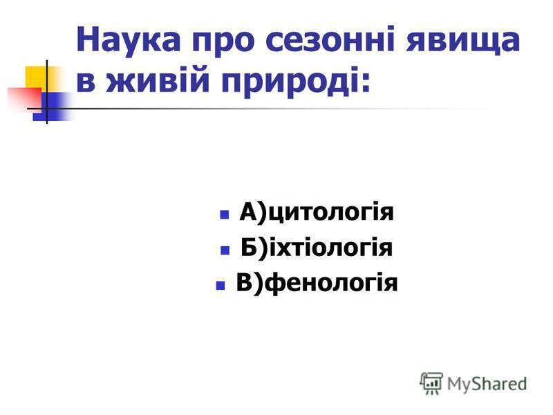 Наука про сезонні явища в живій природі: А)цитологія Б)іхтіологія В)фенологія