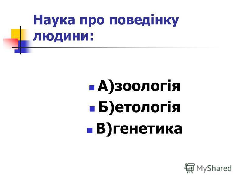 Наука про поведінку людини: А)зоологія Б)етологія В)генетика