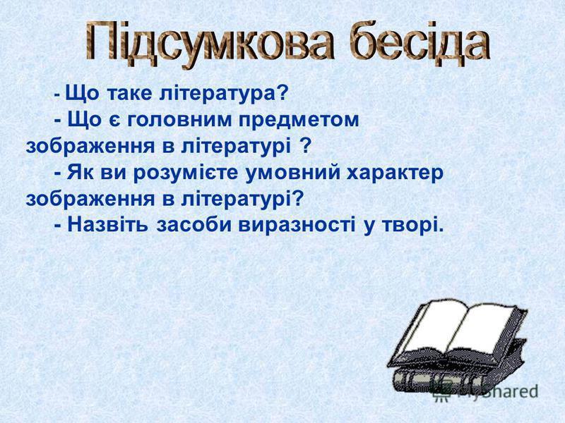 - Що таке література? - Що є головним предметом зображення в літературі ? - Як ви розумієте умовний характер зображення в літературі? - Назвіть засоби виразності у творі.