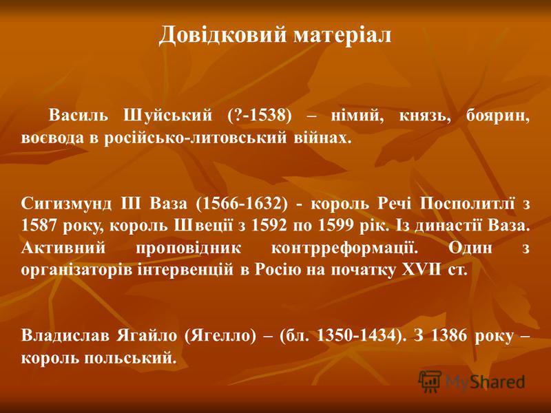 Довідковий матеріал Василь Шуйський (?-1538) – німий, князь, боярин, воєвода в російсько-литовський війнах. Сигизмунд ІІІ Ваза (1566-1632) - король Речі Посполитлї з 1587 року, король Швеції з 1592 по 1599 рік. Із династії Ваза. Активний проповідник