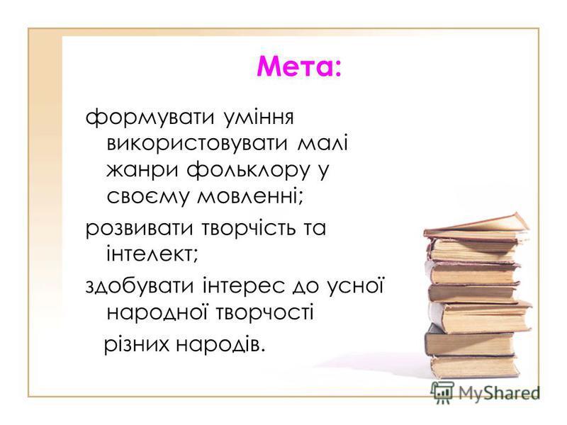 Мета: формувати уміння використовувати малі жанри фольклору у своєму мовленні; розвивати творчість та інтелект; здобувати інтерес до усної народної творчості різних народів.