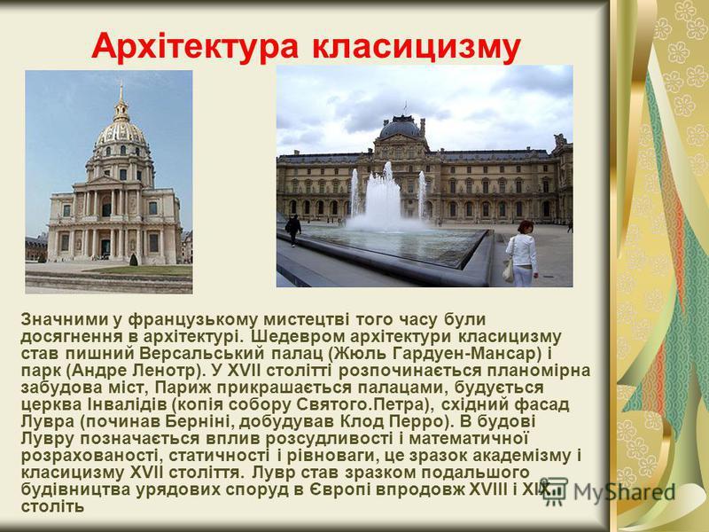 Архітектура класицизму Значними у французькому мистецтві того часу були досягнення в архітектурі. Шедевром архітектури класицизму став пишний Версальський палац (Жюль Гардуен-Мансар) і парк (Андре Ленотр). У ХVІІ столітті розпочинається планомірна за