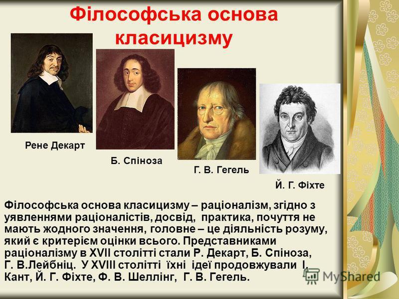 Філософська основа класицизму Філософська основа класицизму – раціоналізм, згідно з уявленнями раціоналістів, досвід, практика, почуття не мають жодного значення, головне – це діяльність розуму, який є критерієм оцінки всього. Представниками раціонал