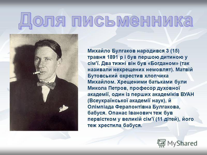 Михайло Булгаков народився 3 (15) травня 1891 р і був першою дитиною у сім'ї. Два тижні він був «Богданом» (так називали нехрещених немовлят). Матвій Бутовський охрестив хлопчика Михайлом. Хрещеними батьками були Микола Петров, професор духовної акад