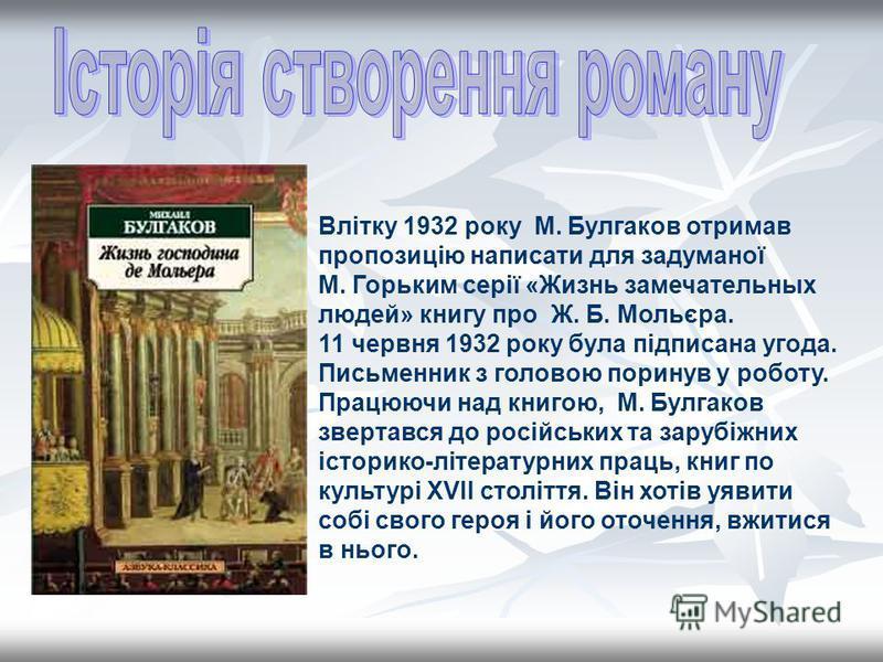 Влітку 1932 року М. Булгаков отримав пропозицію написати для задуманої М. Горьким серії «Жизнь замечательных людей» книгу про Ж. Б. Мольєра. 11 червня 1932 року була підписана угода. Письменник з головою поринув у роботу. Працюючи над книгою, М. Булг