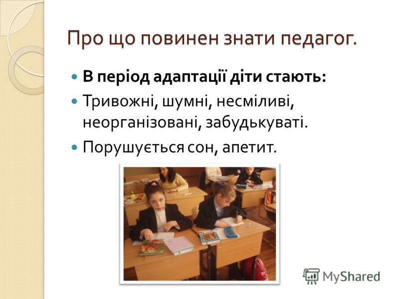 Про що повинен знати педагог. В період адаптації діти стають : Тривожні, шумні, несміливі, неорганізовані, забудькуваті. Порушується сон, апетит.