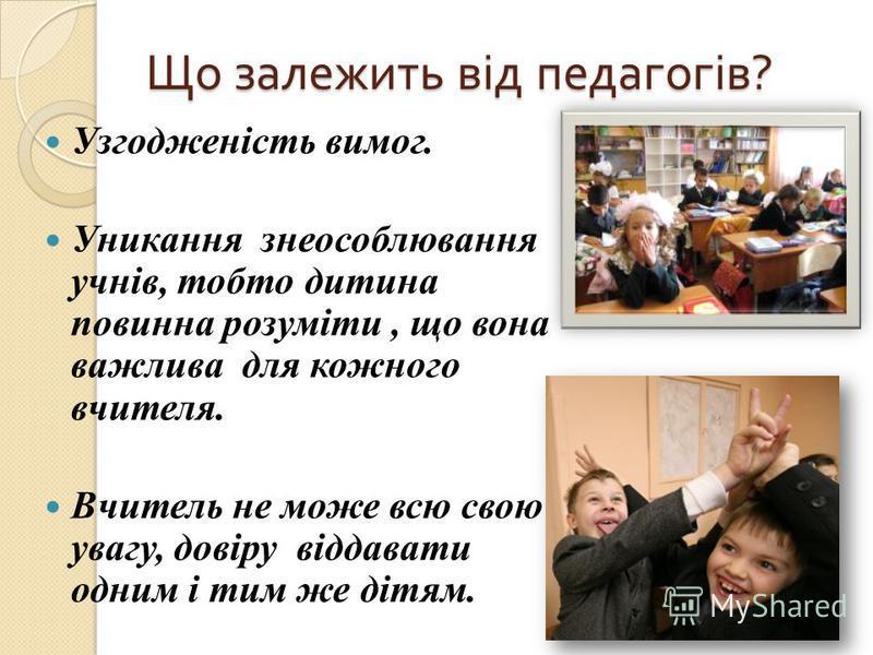 Що залежить від педагогів ? Узгодженість вимог. Уникання знеособлювання учнів, тобто дитина повинна розуміти, що вона важлива для кожного вчителя. Вчитель не може всю свою увагу, довіру віддавати одним і тим же дітям.