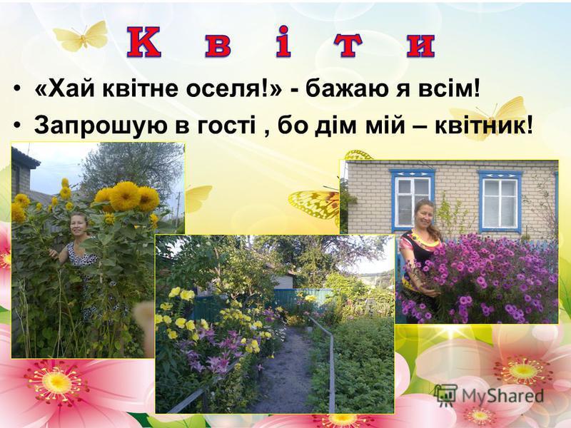 «Хай квітне оселя!» - бажаю я всім! Запрошую в гості, бо дім мій – квітник!