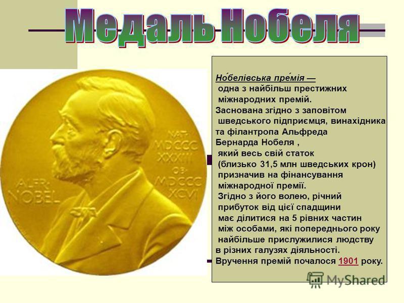 Но́белівська пре́мія одна з найбільш престижних міжнародних премій. Заснована згідно з заповітом шведського підприємця, винахідника та філантропа Альфреда Бернарда Нобеля, який весь свій статок (близько 31,5 млн шведських крон) призначив на фінансува