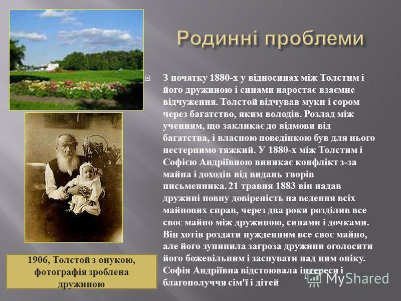 З початку 1880- х у відносинах між Толстим і його дружиною і синами наростає взаємне відчуження. Толстой відчував муки і сором через багатство, яким володів. Розлад між ученням, що закликає до відмови від багатства, і власною поведінкою був для нього
