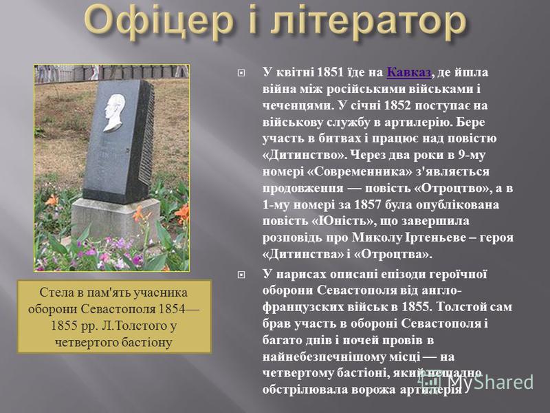У квітні 1851 їде на Кавказ, де йшла війна між російськими військами і чеченцями. У січні 1852 поступає на військову службу в артилерію. Бере участь в битвах і працює над повістю « Дитинство ». Через два роки в 9- му номері « Современника » з ' являє