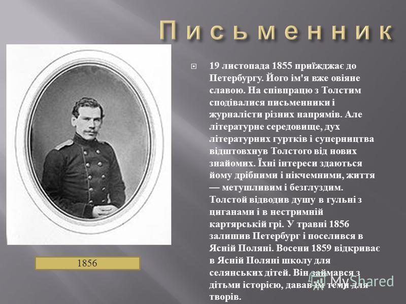 19 листопада 1855 приїжджає до Петербургу. Його ім ' я вже овіяне славою. На співпрацю з Толстим сподівалися письменники і журналісти різних напрямів. Але літературне середовище, дух літературних гуртків і суперництва відштовхнув Толстого від нових з