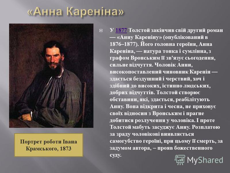 У 1877 Толстой закінчив свій другий роман « Анну Кареніну » ( опублікований в 1876–1877). Його головна героїня, Анна Кареніна, натура тонка і сумлінна, з графом Вронським її зв ' язує сьогодення, сильне відчуття. Чоловік Анни, високопоставлений чинов