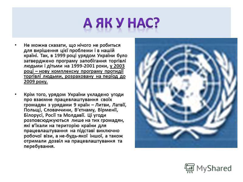 Не можна сказати, що нічого не робиться для вирішення цієї проблеми і в нашій країні. Так, в 1999 році урядом України було затверджено програму запобігання торгівлі людьми і дітьми на 1999-2001 роки, у 2003 році – нову комплексну програму протидії то