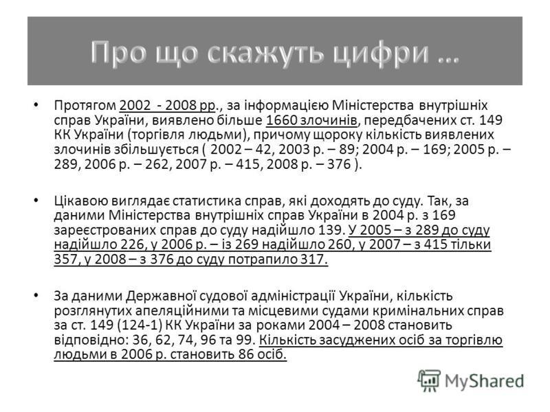 Протягом 2002 - 2008 рр., за інформацією Міністерства внутрішніх справ України, виявлено більше 1660 злочинів, передбачених ст. 149 КК України (торгівля людьми), причому щороку кількість виявлених злочинів збільшується ( 2002 – 42, 2003 р. – 89; 2004