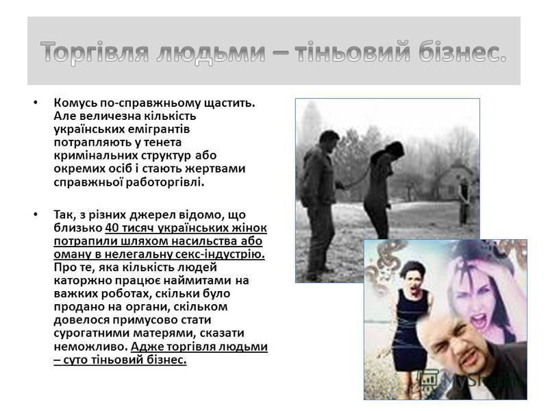 Комусь по-справжньому щастить. Але величезна кількість українських емігрантів потрапляють у тенета кримінальних структур або окремих осіб і стають жертвами справжньої работоргівлі. Так, з різних джерел відомо, що близько 40 тисяч українських жінок по