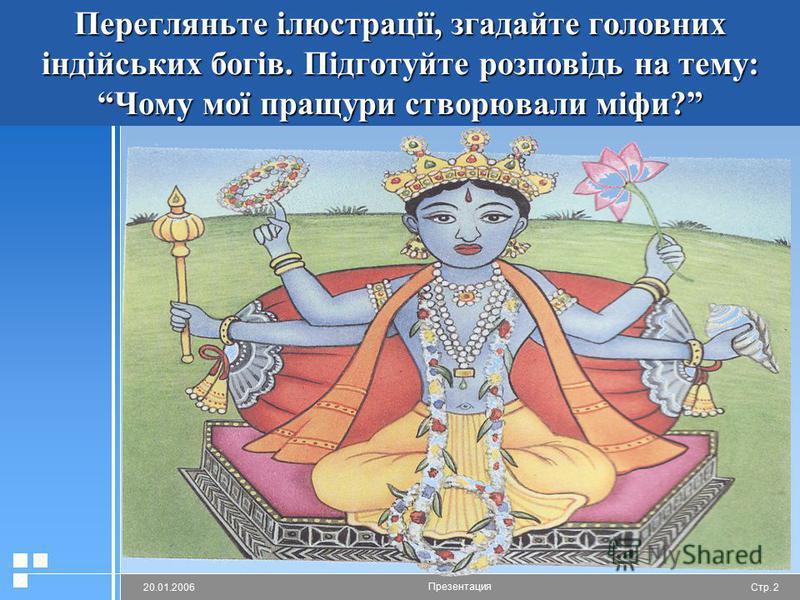 Стр. 220.01.2006 Презентация Перегляньте ілюстрації, згадайте головних індійських богів. Підготуйте розповідь на тему: Чому мої пращури створювали міфи?