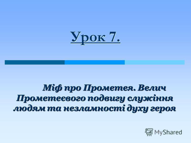 Урок 7. Міф про Прометея. Велич Прометеєвого подвигу служіння людям та незламності духу героя