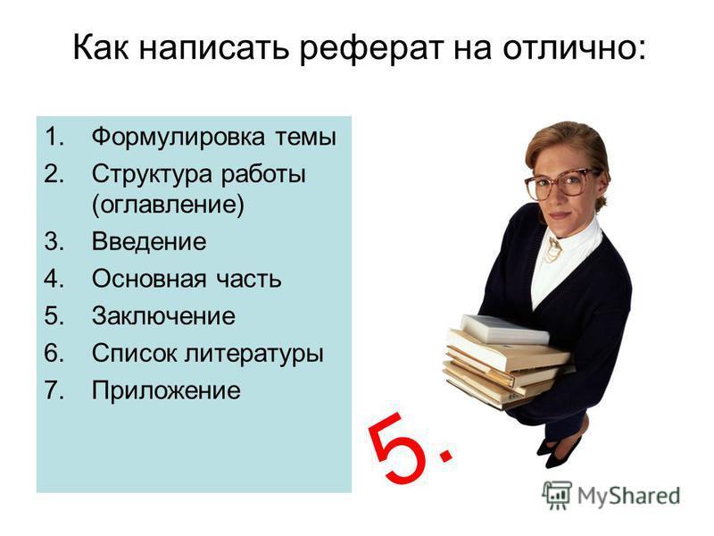 1. Формулировка темы 2. Структура работы (оглавление) 3. Введение 4. Основная часть 5. Заключение 6. Список литературы 7. Приложение 5. Как написать реферат на отлично: