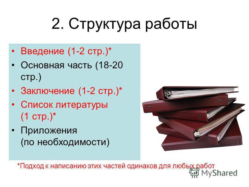 2. Структура работы *Подход к написанию этих частей одинаков для любых работ Введение (1-2 стр.)* Основная часть (18-20 стр.) Заключение (1-2 стр.)* Список литературы (1 стр.)* Приложения (по необходимости)