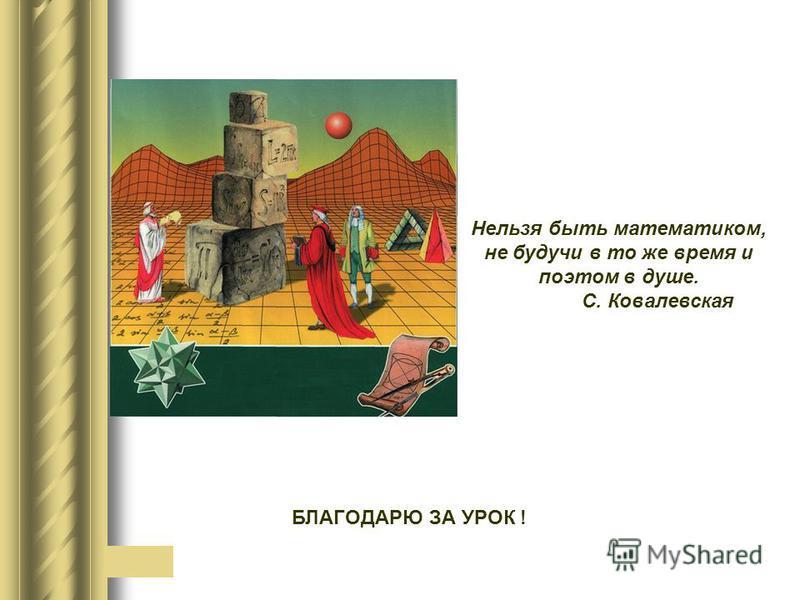 Нельзя быть математиком, не будучи в то же время и поэтом в душе. С. Ковалевская БЛАГОДАРЮ ЗА УРОК !