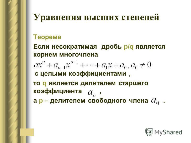 Уравнения высших степеней Теорема Если несократимая дробь p/q является корнем многочлена c целыми коэффициентами, то q является делителем старшего коэффициента, а р – делителем свободного члена.