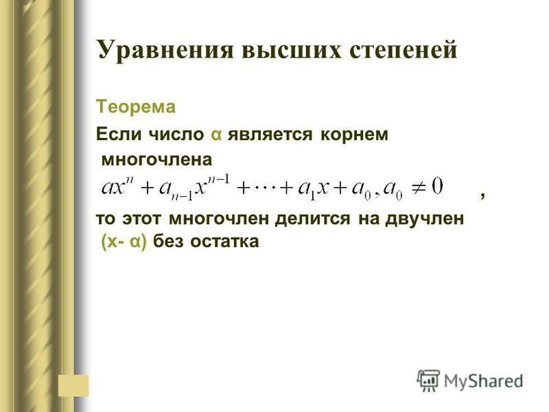 Уравнения высших степеней Теорема Если число α является корнем многочлена, то этот многочлен делится на двучлен (х- α) без остатка