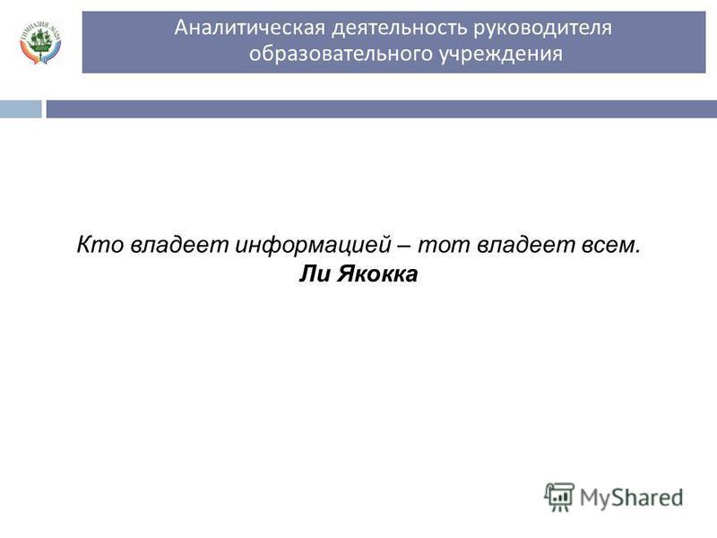Аналитическая деятельность руководителя образовательного учреждения ноябрь, 2011 г. Кто владеет информацией – тот владеет всем. Ли Якокка