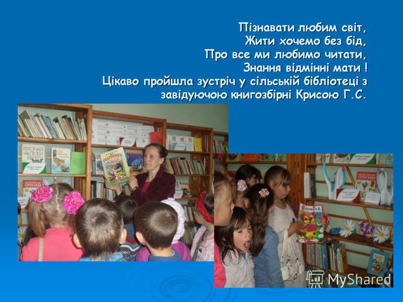 Пізнавати любим світ, Жити хочемо без бід, Про все ми любимо читати, Знання відмінні мати ! Цікаво пройшла зустріч у сільській бібліотеці з завідуючою книгозбірні Крисою Г.С.