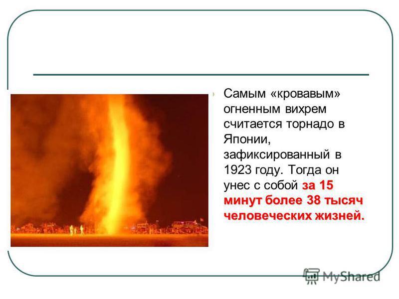 за 15 минут более 38 тысяч человеческих жизней. Самым «кровавым» огненным вихрем считается торнадо в Японии, зафиксированный в 1923 году. Тогда он унес с собой за 15 минут более 38 тысяч человеческих жизней.