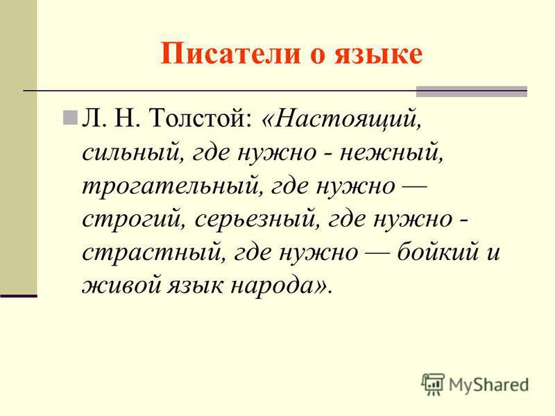Писатели о языке Л. Н. Толстой: «Настоящий, сильный, где нужно - нежный, трогательный, где нужно строгий, серьезный, где нужно - страстный, где нужно бойкий и живой язык народа».