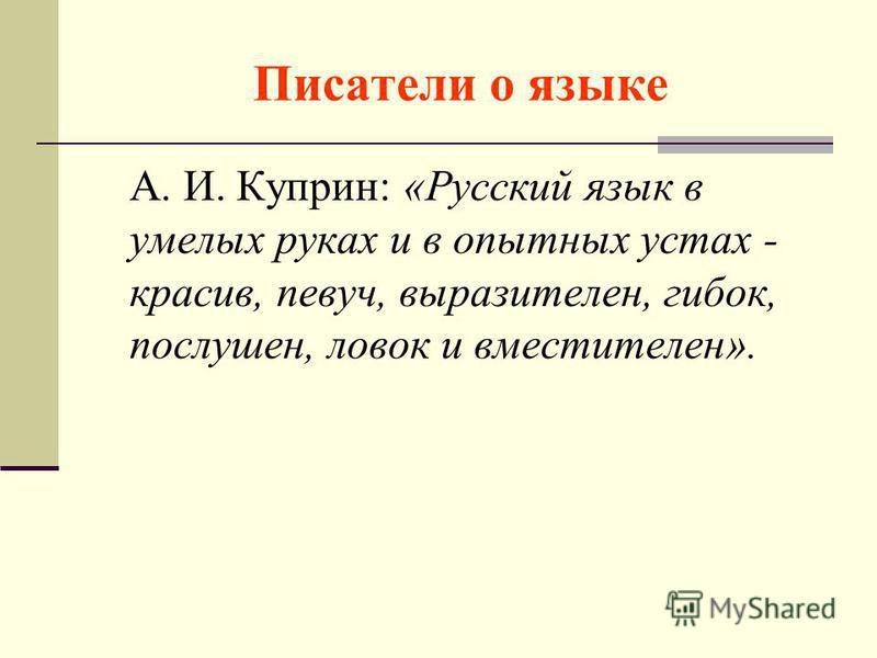Писатели о языке А. И. Куприн: «Русский язык в умелых руках и в опытных устах - красив, певуч, выразителен, гибок, послушен, ловок и вместителен».