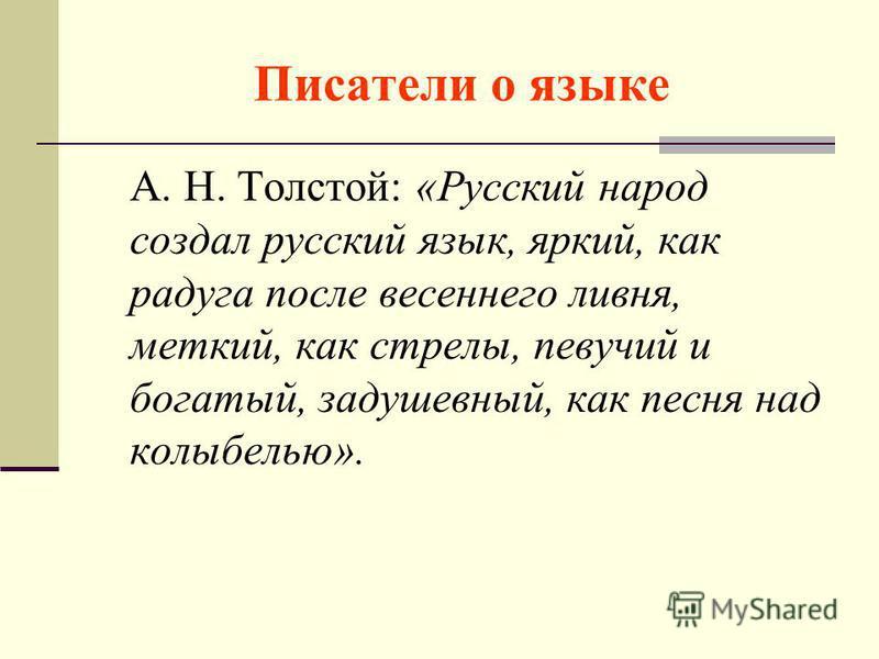 Писатели о языке А. Н. Толстой: «Русский народ создал русский язык, яркий, как радуга после весеннего ливня, меткий, как стрелы, певучий и богатый, задушевный, как песня над колыбелью».