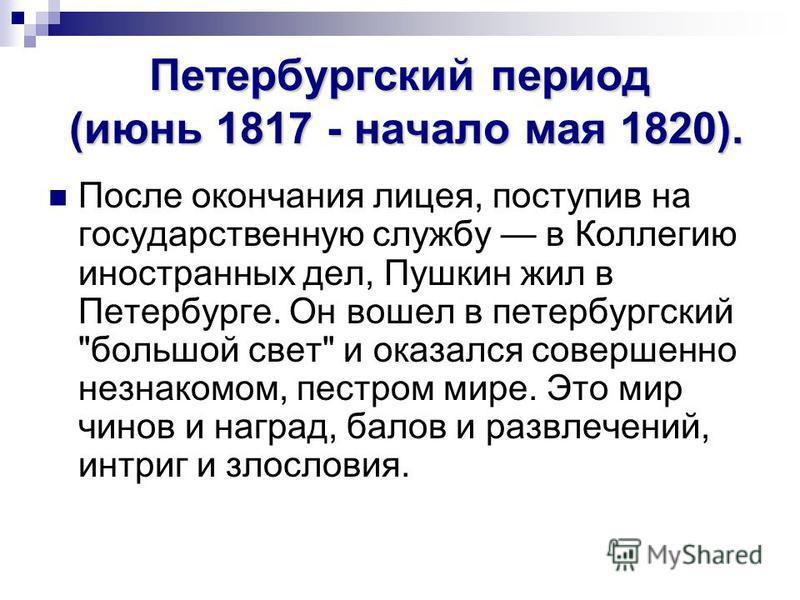 Петербургский период (июнь 1817 - начало мая 1820). После окончания лицея, поступив на государственную службу в Коллегию иностранных дел, Пушкин жил в Петербурге. Он вошел в петербургский