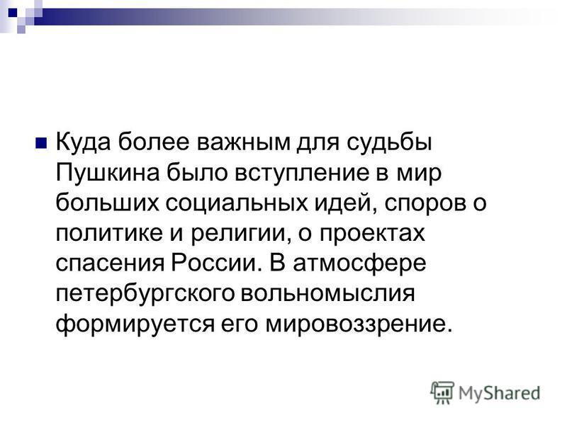 Куда более важным для судьбы Пушкина было вступление в мир больших социальных идей, споров о политике и религии, о проектах спасения России. В атмосфере петербургского вольномыслия формируется его мировоззрение.