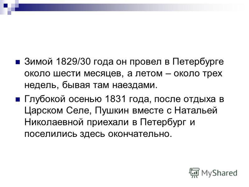 Зимой 1829/30 года он провел в Петербурге около шести месяцев, а летом – около трех недель, бывая там наездами. Глубокой осенью 1831 года, после отдыха в Царском Селе, Пушкин вместе с Натальей Николаевной приехали в Петербург и поселились здесь оконч