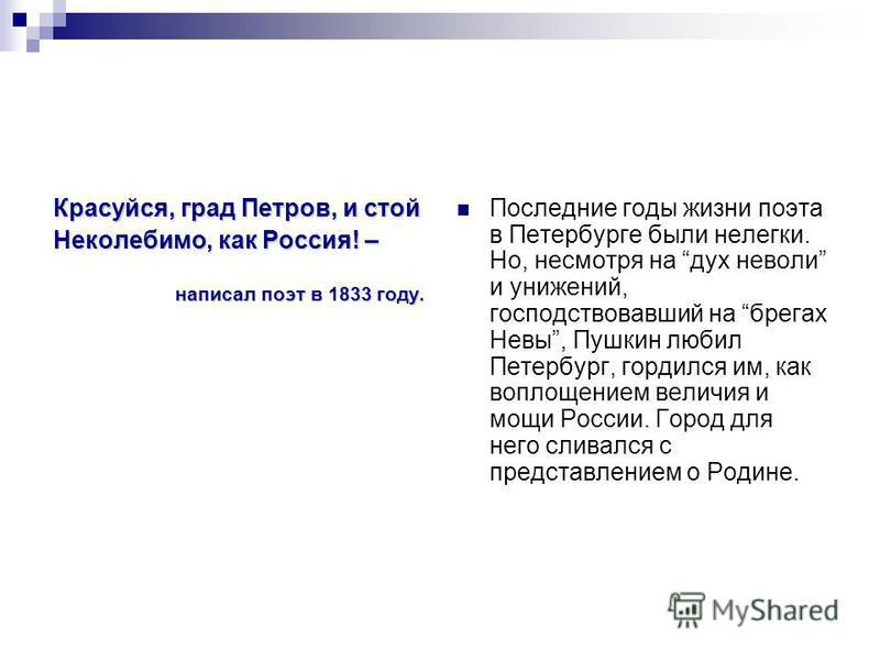 Красуйся, град Петров, и стой Неколебимо, как Россия! – написал поэт в 1833 году. Последние годы жизни поэта в Петербурге были нелегки. Но, несмотря на дух неволи и унижений, господствовавший на брегах Невы, Пушкин любил Петербург, гордился им, как в