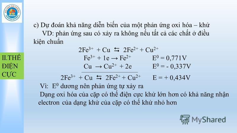 II.TH ĐIN CC c) D đoán kh năng din bin ca mt phn ng oxi hóa – kh VD: phn ng sau có xy ra không nu tt c các cht điu kin chun 2Fe 3+ + Cu 2Fe 2+ + Cu 2+ Fe 3+ + 1e Fe 2+ E 0 = 0,771V Cu Cu 2+ + 2e E 0 = - 0,337V 2Fe 3+ + Cu 2Fe 2+ + Cu 2+ E = + 0,434V
