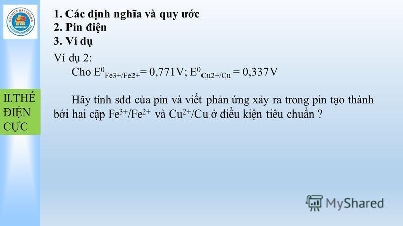 1.Các đnh nghĩa và quy ưc II.TH ĐIN CC 2. Pin đin 3. Ví d Ví d 2: Cho E 0 Fe3+/Fe2+ = 0,771V; E 0 Cu2+/Cu = 0,337V Hãy tính sđđ ca pin và vit phn ng xy ra trong pin to thành bi hai cp Fe 3+ /Fe 2+ và Cu 2+ /Cu điu kin tiêu chun ?