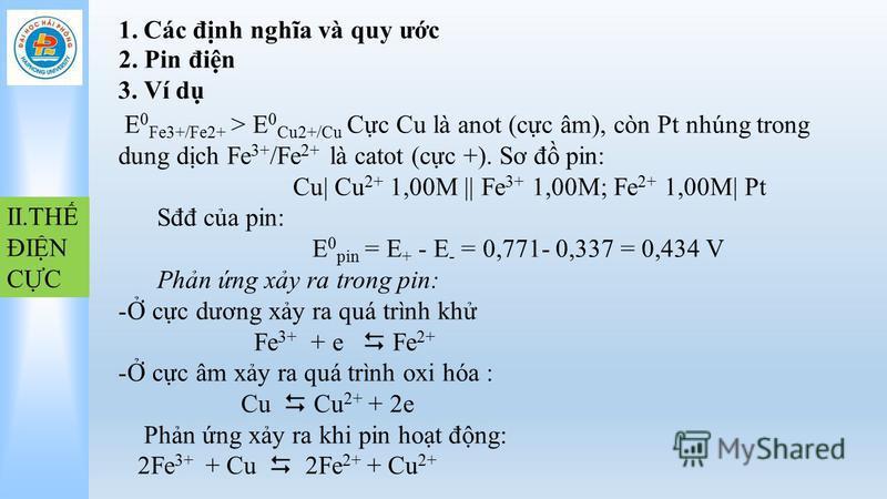 1.Các đnh nghĩa và quy ưc II.TH ĐIN CC 2. Pin đin 3. Ví d E 0 Fe3+/Fe2+ > E 0 Cu2+/Cu Cc Cu là anot (cc âm), còn Pt nhúng trong dung dch Fe 3+ /Fe 2+ là catot (cc +). Sơ đ pin: Cu  Cu 2+ 1,00M    Fe 3+ 1,00M; Fe 2+ 1,00M  Pt Sđđ ca pin: E 0 pin = E +