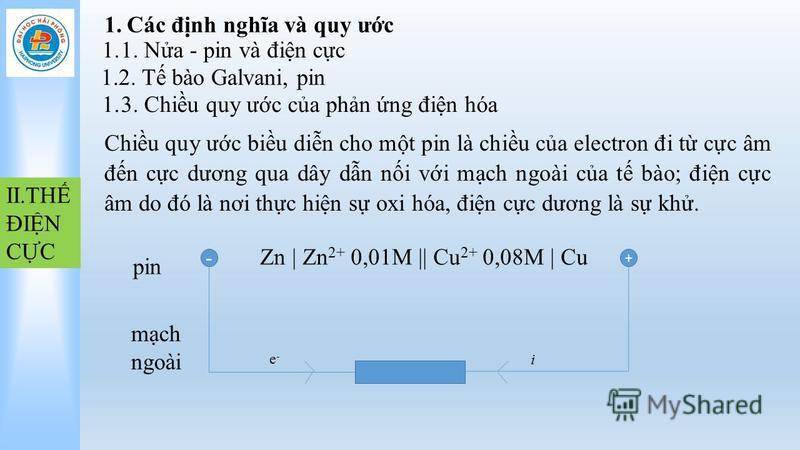 1.Các đnh nghĩa và quy ưc 1.1. Na - pin và đin cc 1.2. T bào Galvani, pin 1.3. Chiu quy ưc ca phn ng đin hóa Chiu quy ưc biu din cho mt pin là chiu ca electron đi t cc âm đn cc dương qua dây dn ni vi mch ngoài ca t bào; đin cc âm do đó là nơi thc hin