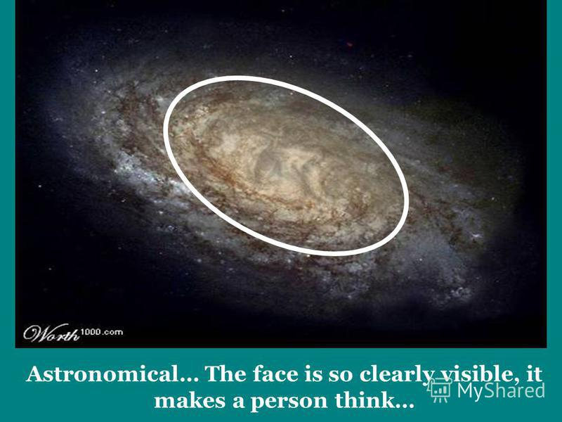 Astronomical… The face is so clearly visible, it makes a person think…