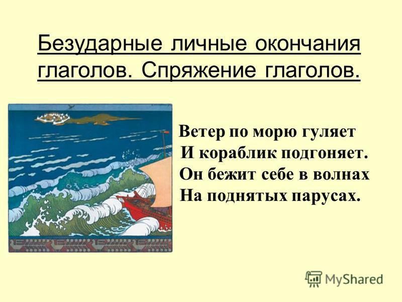 Безударные личные окончания глаголов. Спряжение глаголов. Ветер по морю гуляет И кораблик подгоняет. Он бежит себе в волнах На поднятых парусах.