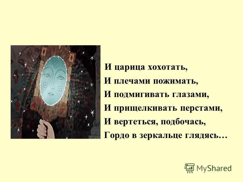 И царица хохотать, И плечами пожимать, И подмигивать глазами, И прищелкивать перстами, И вертеться, подбочась, Гордо в зеркальце глядясь…