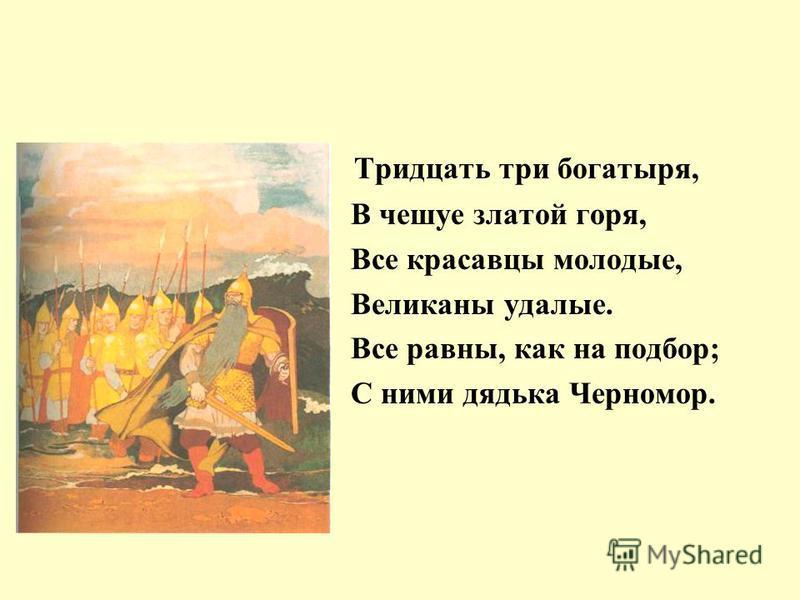 Тридцать три богатыря, В чешуе златой горя, Все красавцы молодые, Великаны удалые. Все равны, как на подбор; С ними дядька Черномор.
