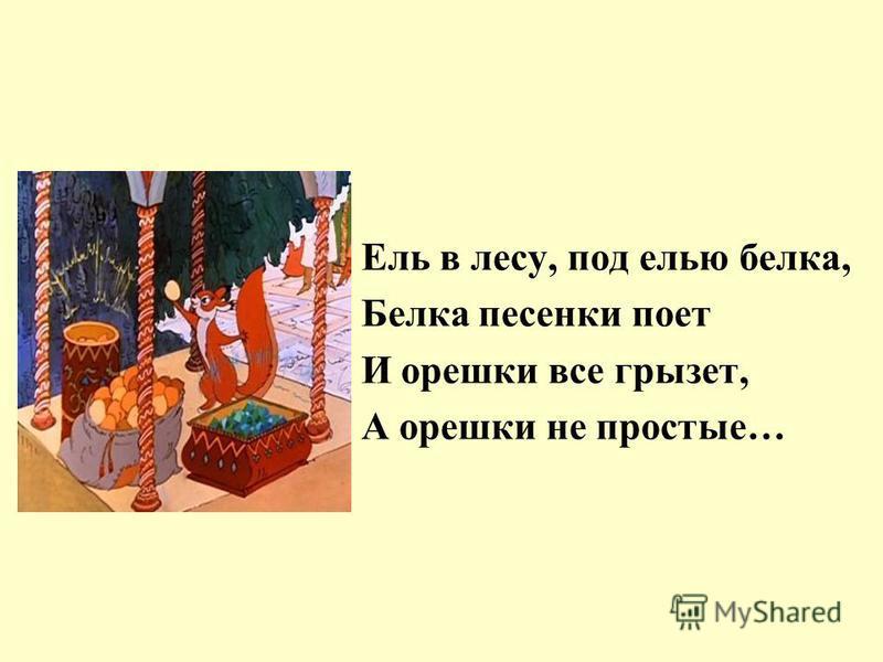 Ель в лесу, под елью белка, Белка песенки поет И орешки все грызет, А орешки не простые…