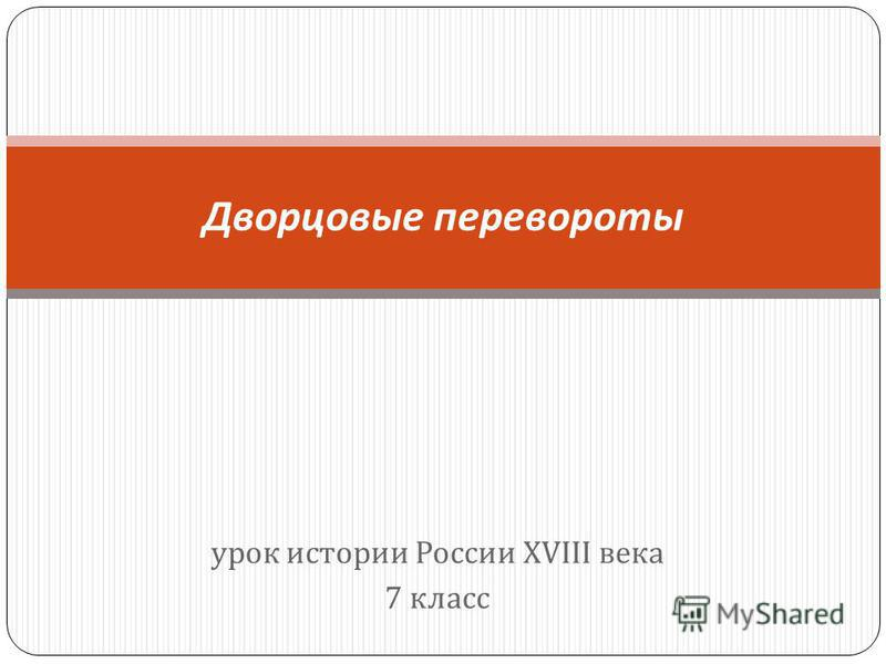 урок истории России XVIII века 7 класс Дворцовые перевороты