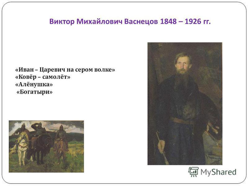 Виктор Михайлович Васнецов 1848 – 1926 гг. «Иван – Царевич на сером волке» «Ковёр – самолёт» «Алёнушка» «Богатыри»